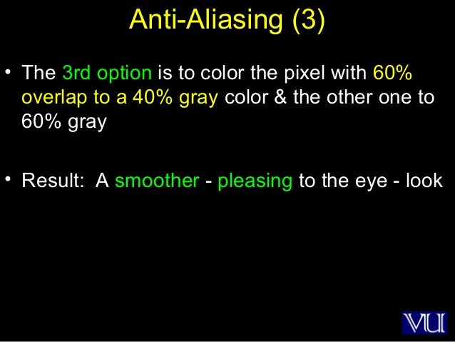 33 Anti-Aliasing (3) • The 3rd option is to color the pixel with 60% overlap to a 40% gray color & the other one to 60% gr...