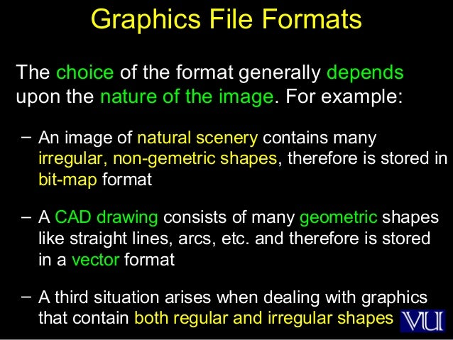 35 Graphics File Formats The choice of the format generally depends upon the nature of the image. For example: – An image ...