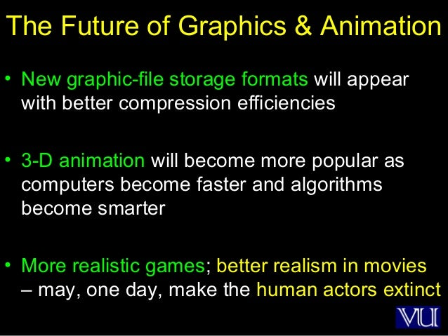 52 The Future of Graphics & Animation • New graphic-file storage formats will appear with better compression efficiencies ...