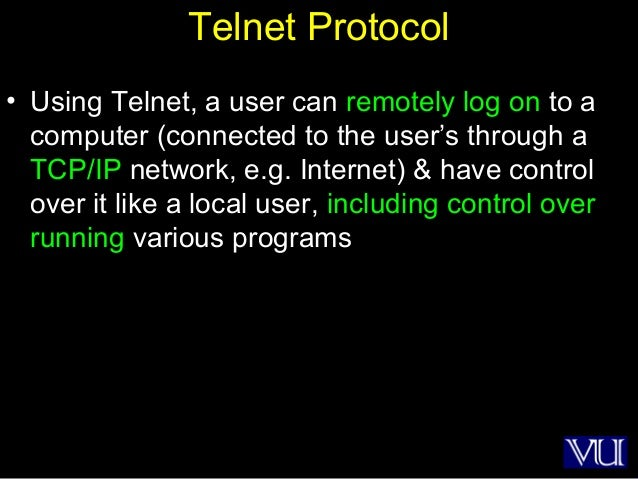 7 Telnet Protocol • Using Telnet, a user can remotely log on to a computer (connected to the user's through a TCP/IP netwo...