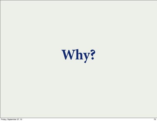 Why? 73Friday, September 27, 13