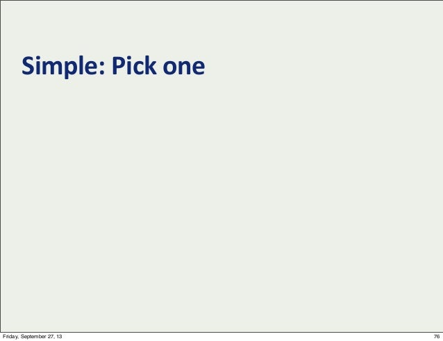 Simple:  Pick  one 76Friday, September 27, 13