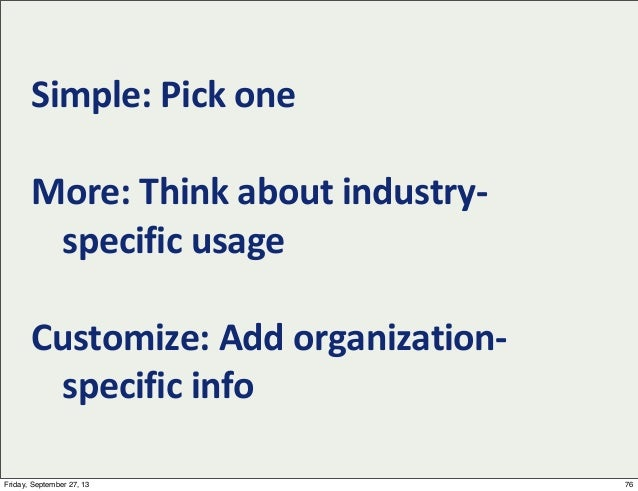 Simple:  Pick  one More:  Think  about  industry-‐ specific  usage Customize:  Add  organization-‐ speci...