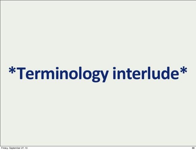 *Terminology  interlude* 88Friday, September 27, 13