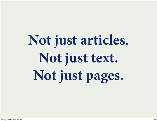 Not just articles. Not just text. Not just pages. 14Friday, September 27, 13