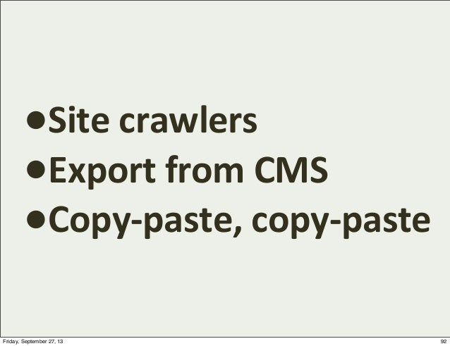 •Site  crawlers •Export  from  CMS •Copy-‐paste,  copy-‐paste 92Friday, September 27, 13