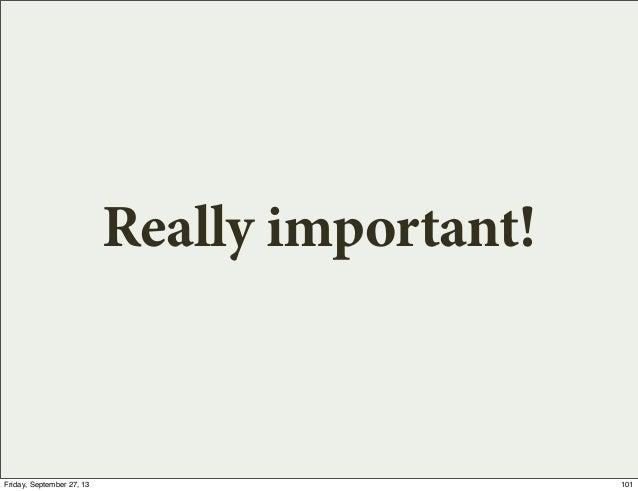 Really important! 101Friday, September 27, 13