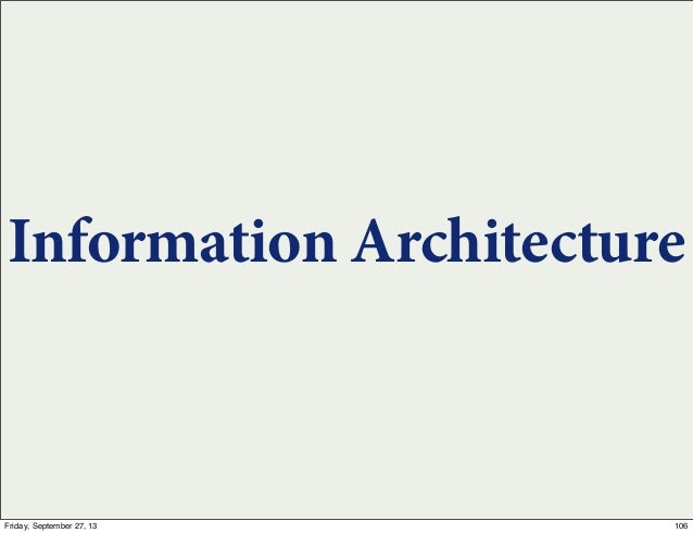 Information Architecture 106Friday, September 27, 13
