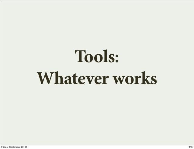 Tools: Whatever works 115Friday, September 27, 13