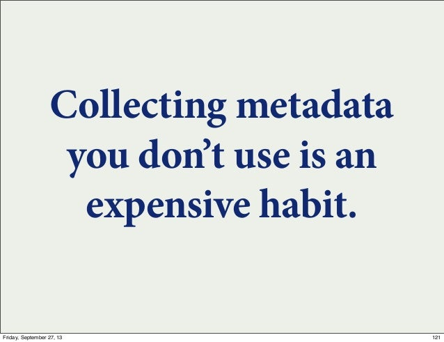 Collecting metadata you don't use is an expensive habit. 121Friday, September 27, 13