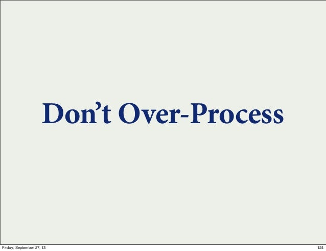 Don't Over-Process 124Friday, September 27, 13