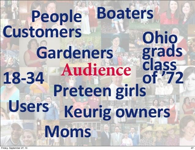Customers Gardeners Preteen  girls Users Moms Keurig  owners 18-‐34 Boaters Ohio grads   class   of  '72 People...