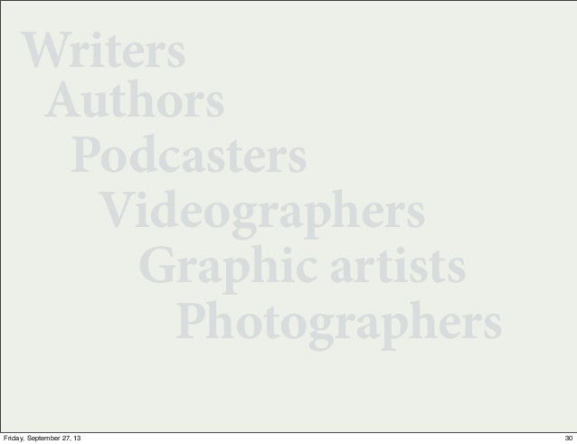 Writers Authors Podcasters Videographers Graphic artists Photographers 30Friday, September 27, 13