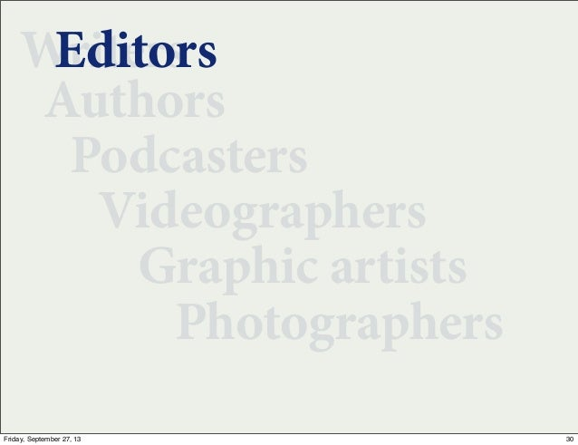 Writers Authors Podcasters Videographers Graphic artists Photographers Editors 30Friday, September 27, 13