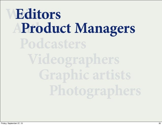 Writers Authors Podcasters Videographers Graphic artists Photographers Editors Product Managers 30Friday, September 27, 13