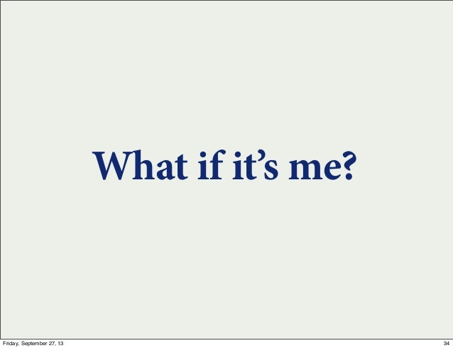 What if it's me? 34Friday, September 27, 13