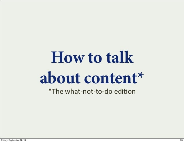 How to talk about content* *The  what-‐not-‐to-‐do  edi7on 35Friday, September 27, 13