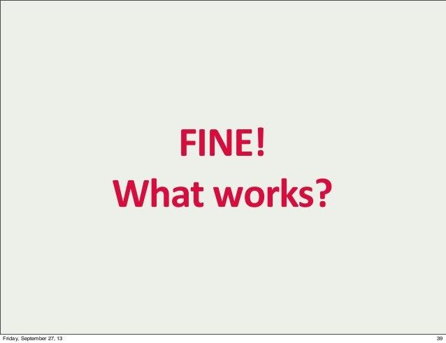 FINE! What  works? 39Friday, September 27, 13