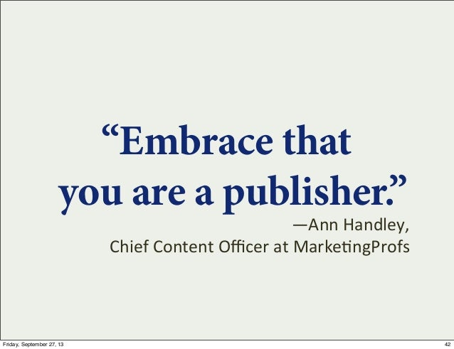 """""""Embrace that you are a publisher."""" —Ann  Handley,   Chief  Content  Officer  at  Marke7ngProfs 42Friday, Septem..."""