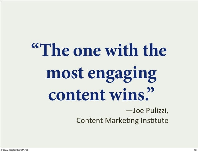 """""""The one with the most engaging content wins."""" —Joe  Pulizzi, Content  Marke7ng  Ins7tute 43Friday, September 27, 13"""