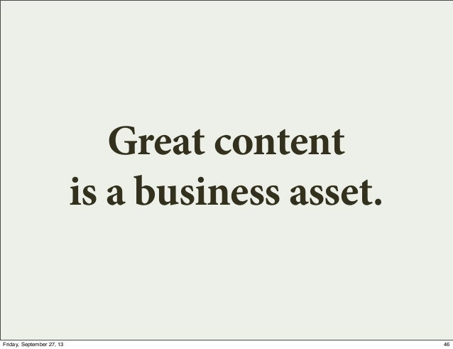 Great content is a business asset. 46Friday, September 27, 13