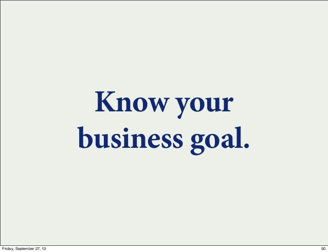 Know your business goal. 50Friday, September 27, 13