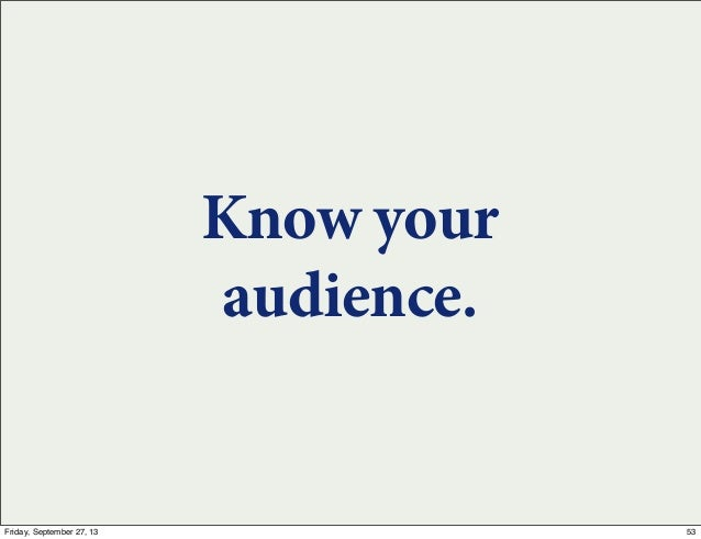 Know your audience. 53Friday, September 27, 13