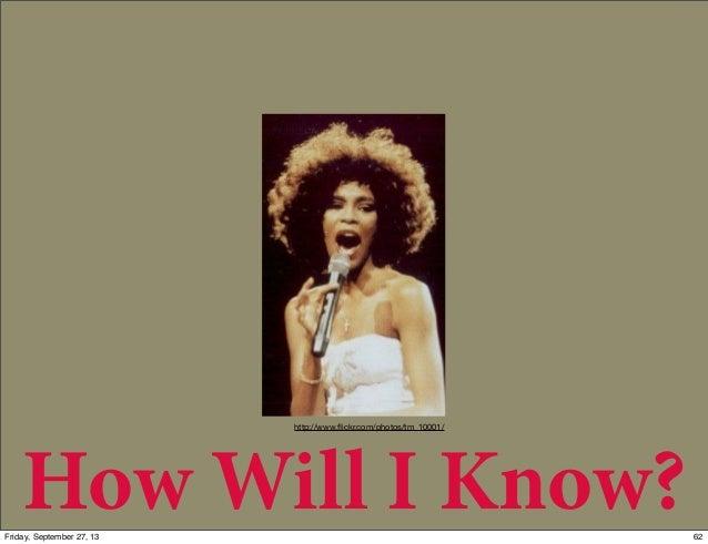How Will I Know? http://www.flickr.com/photos/tm_10001/ 62Friday, September 27, 13