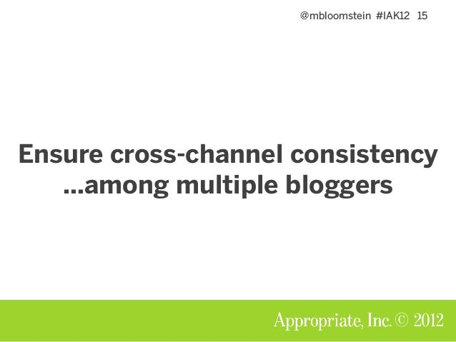 @mbloomstein #IAK12 15 © 2012 Ensure cross-channel consistency …among multiple bloggers