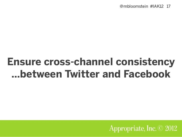 @mbloomstein #IAK12 17 © 2012 Ensure cross-channel consistency …between Twitter and Facebook