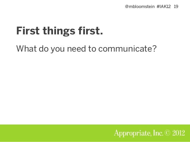 @mbloomstein #IAK12 19 © 2012 First things first. What do you need to communicate?