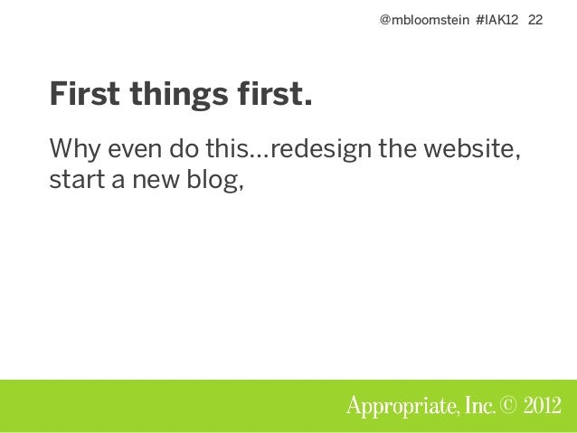@mbloomstein #IAK12 22 © 2012 First things first. Why even do this…redesign the website, start a new blog,