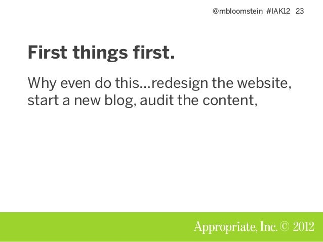 @mbloomstein #IAK12 23 © 2012 First things first. Why even do this…redesign the website, start a new blog, audit the conte...