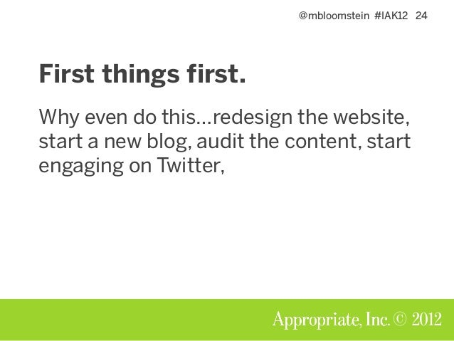 @mbloomstein #IAK12 24 © 2012 First things first. Why even do this…redesign the website, start a new blog, audit the conte...