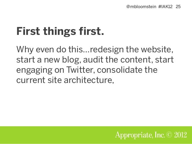 @mbloomstein #IAK12 25 © 2012 First things first. Why even do this…redesign the website, start a new blog, audit the conte...