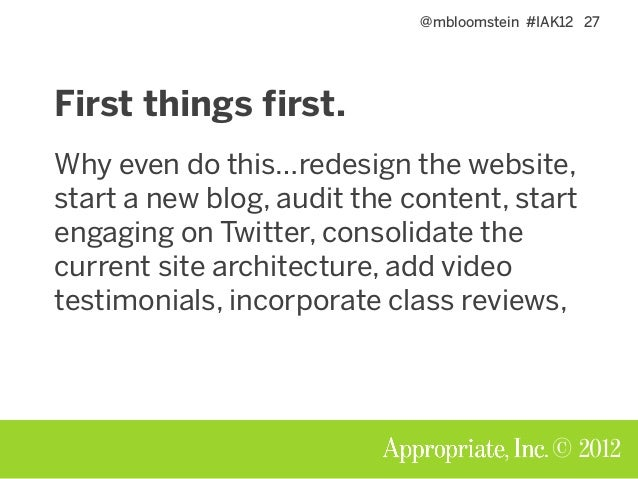 @mbloomstein #IAK12 27 © 2012 First things first. Why even do this…redesign the website, start a new blog, audit the conte...