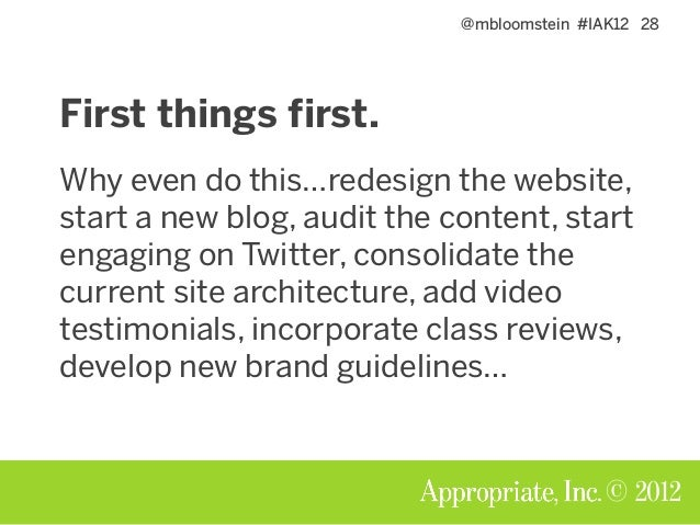 @mbloomstein #IAK12 28 © 2012 First things first. Why even do this…redesign the website, start a new blog, audit the conte...