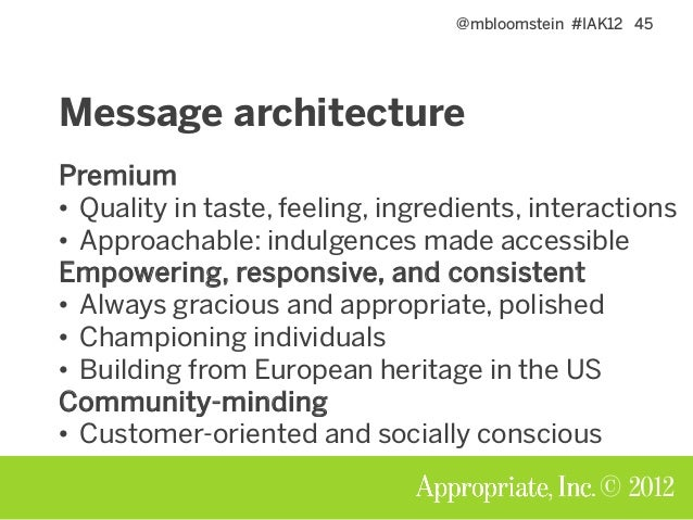 @mbloomstein #IAK12 45 © 2012 Message architecture Premium • Quality in taste, feeling, ingredients, interactions • Approa...