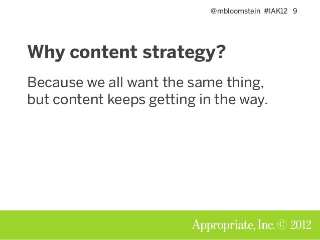 @mbloomstein #IAK12 9 © 2012 Why content strategy? Because we all want the same thing, but content keeps getting in the wa...