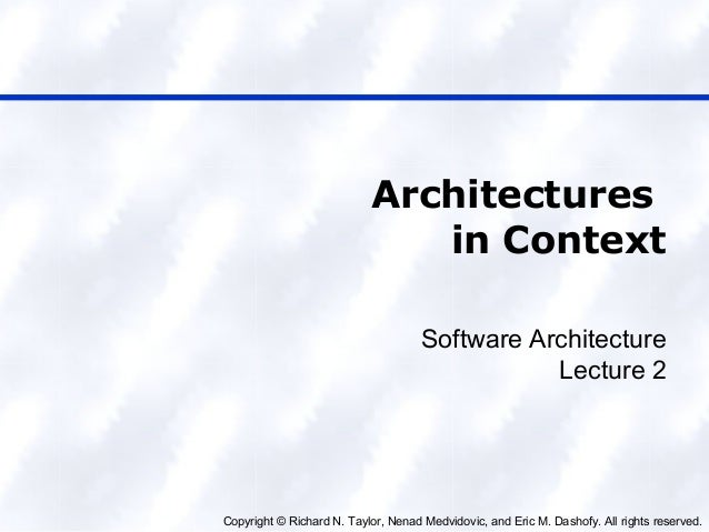 Copyright © Richard N. Taylor, Nenad Medvidovic, and Eric M. Dashofy. All rights reserved. Architectures in Context Softwa...
