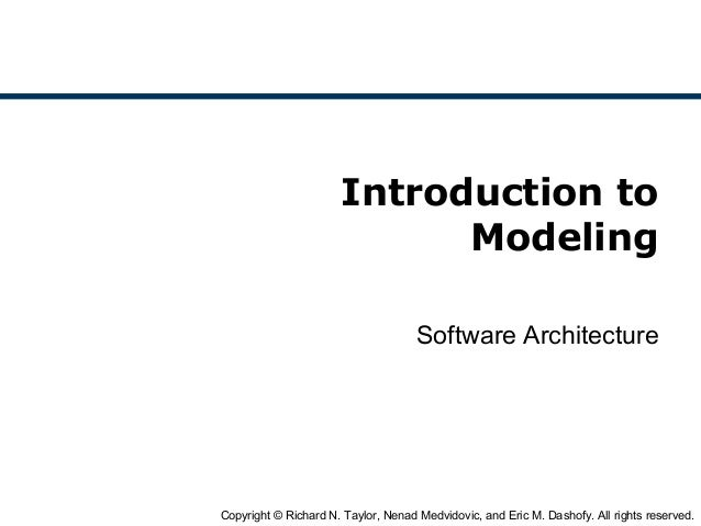 Copyright © Richard N. Taylor, Nenad Medvidovic, and Eric M. Dashofy. All rights reserved. Introduction to Modeling Softwa...