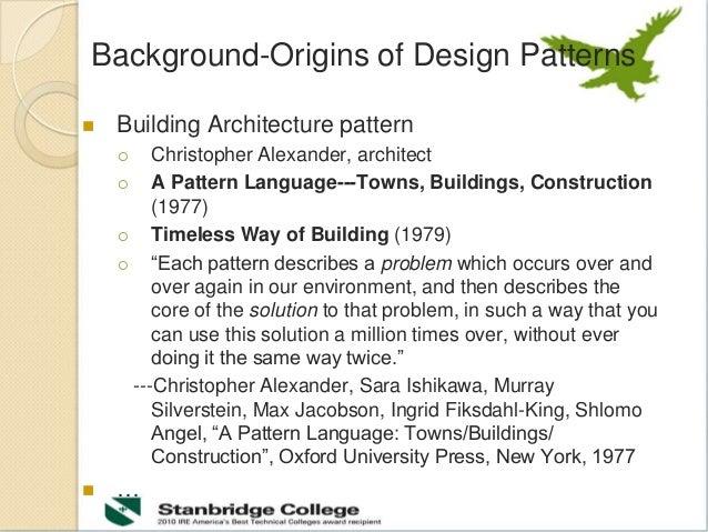 Background-Origins of Design Patterns  Building Architecture pattern  Christopher Alexander, architect  A Pattern Langu...