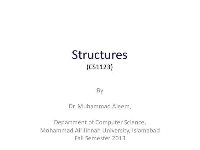 Structures (CS1123) By Dr. Muhammad Aleem, Department of Computer Science, Mohammad Ali Jinnah University, Islamabad Fall ...