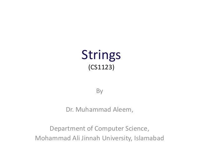 Strings (CS1123) By Dr. Muhammad Aleem, Department of Computer Science, Mohammad Ali Jinnah University, Islamabad