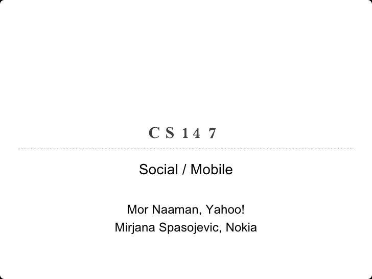 CS147 Social / Mobile Mor Naaman, Yahoo! Mirjana Spasojevic, Nokia