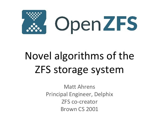 Novel algorithms of the ZFS storage system Matt Ahrens Principal Engineer, Delphix ZFS co-creator Brown CS 2001