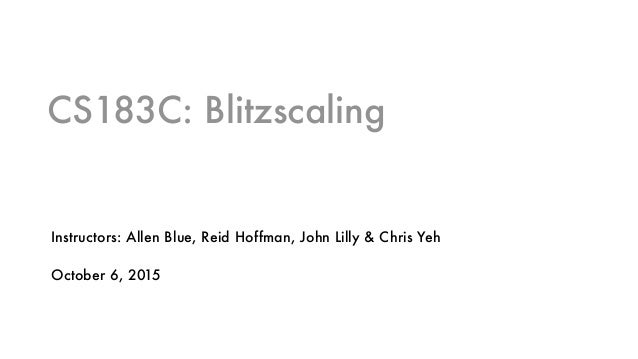 CS183C: Blitzscaling Instructors: Allen Blue, Reid Hoffman, John Lilly & Chris Yeh October 6, 2015
