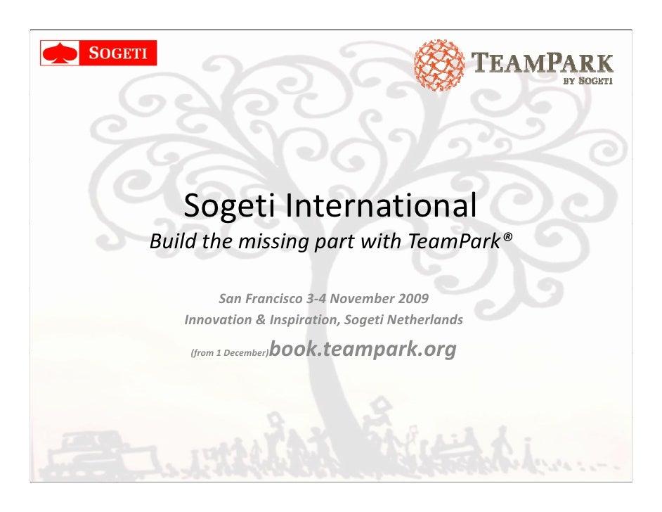 Sogeti International      g Build the missing part with TeamPark®          San Francisco 3-4 November 2009    Innovation &...