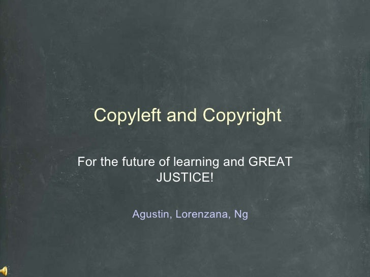 Copyleft and Copyright For the future of learning and GREAT JUSTICE! Agustin, Lorenzana, Ng