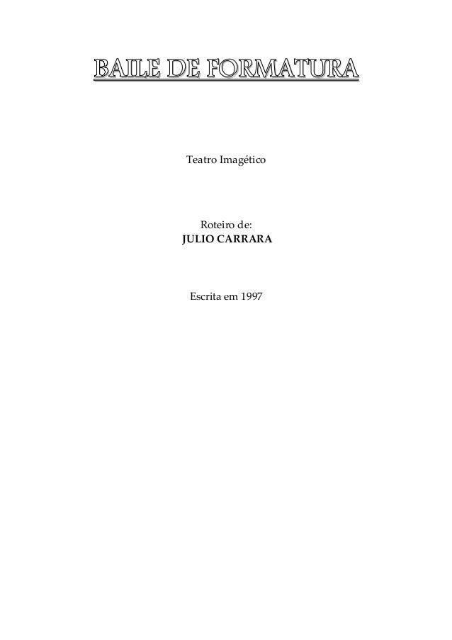 BBBBAAAAIIIILLLLEEEE DDDDEEEE FFFFOOOORRRRMMMMAAAATTTTUUUURRRRAAAA Teatro Imagético Roteiro de: JULIO CARRARA Escrita em 1...